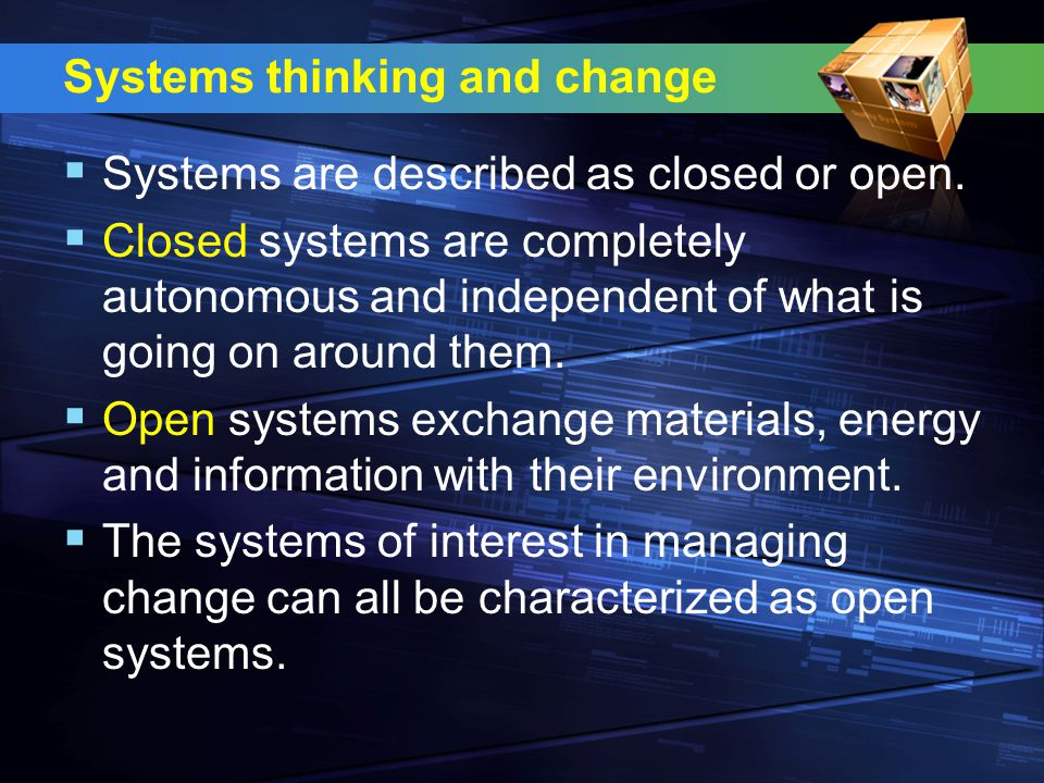 Systems thinking and change  Systems are described as closed or open.  Closed systems are completely autonomous and independent of what is going on