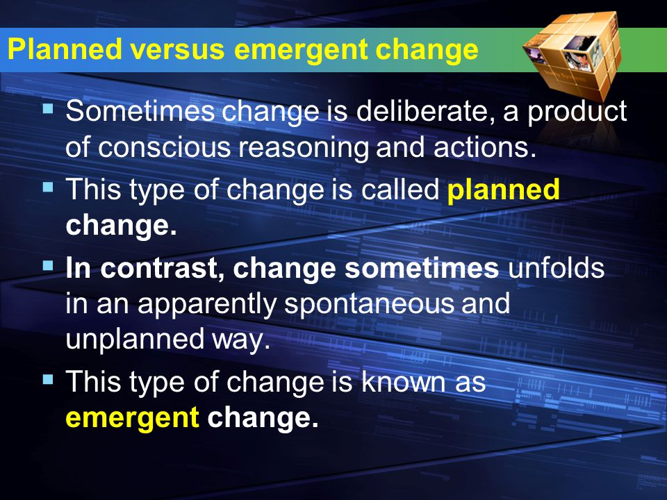 Planned versus emergent change  Sometimes change is deliberate, a product of conscious reasoning and actions.  This type of change is called planned