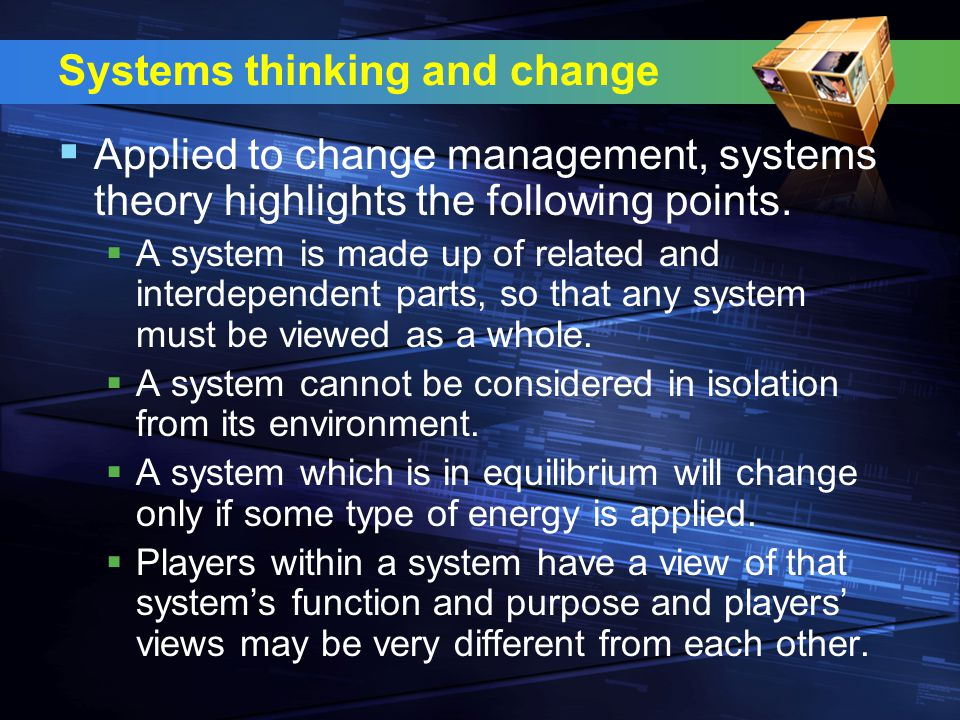 Systems thinking and change  Applied to change management, systems theory highlights the following points.  A system is made up of related and inter