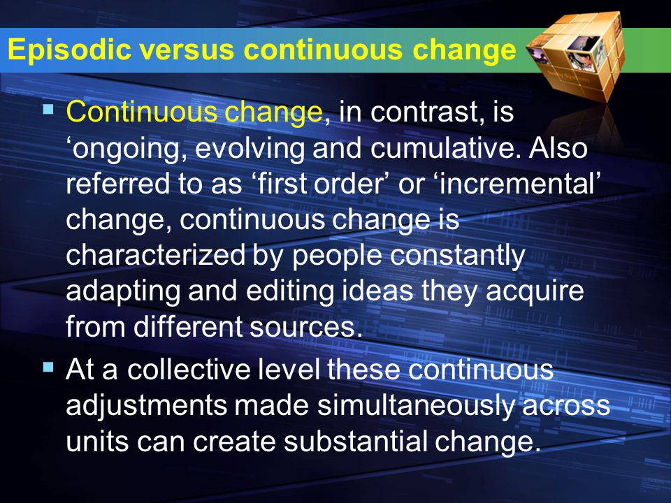 Episodic versus continuous change  Continuous change, in contrast, is 'ongoing, evolving and cumulative. Also referred to as 'first order' or 'increm