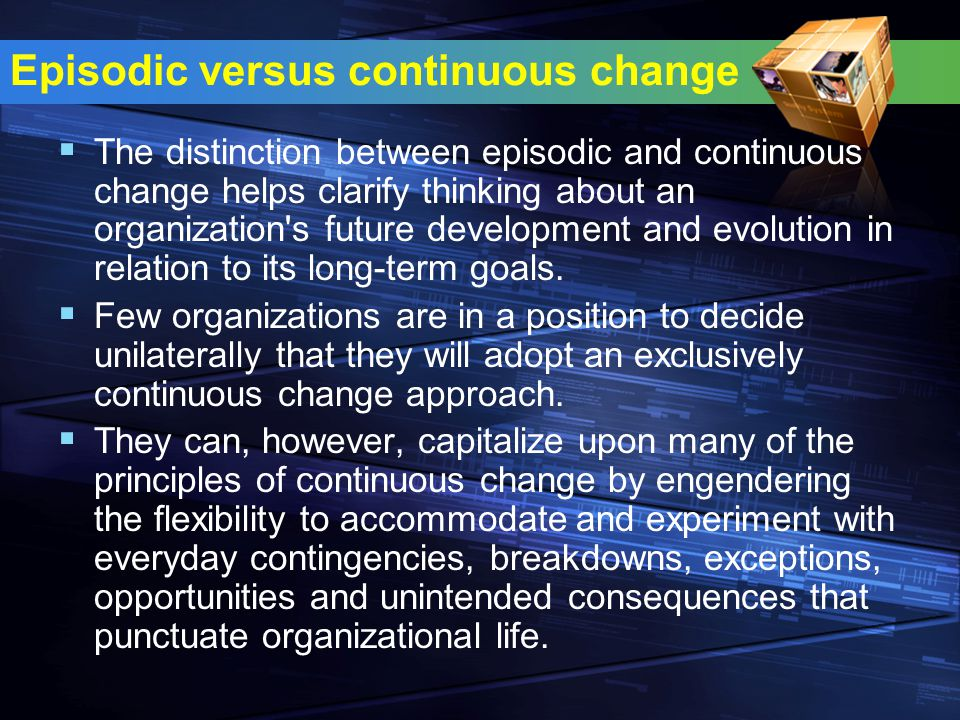 Episodic versus continuous change  The distinction between episodic and continuous change helps clarify thinking about an organization's future devel