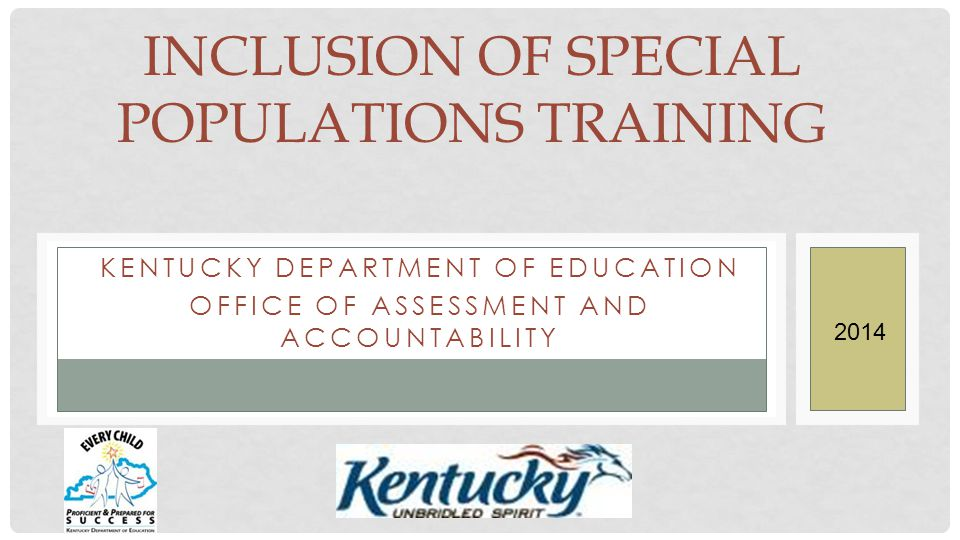 KENTUCKY DEPARTMENT OF EDUCATION OFFICE OF ASSESSMENT AND ACCOUNTABILITY INCLUSION OF SPECIAL POPULATIONS TRAINING 2014