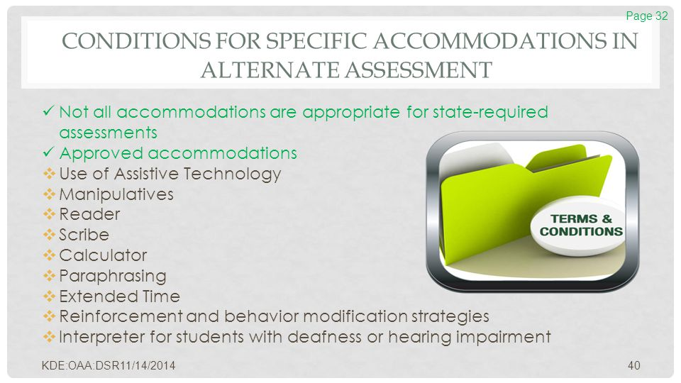 CONDITIONS FOR SPECIFIC ACCOMMODATIONS IN ALTERNATE ASSESSMENT Not all accommodations are appropriate for state-required assessments Approved accommod