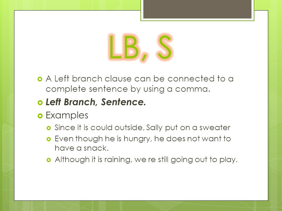  A Left branch clause can be connected to a complete sentence by using a comma.  Left Branch, Sentence.  Examples  Since it is could outside, Sall