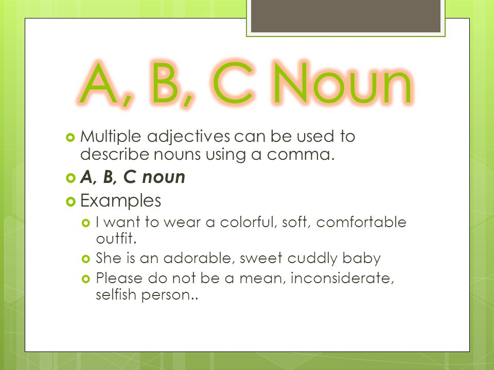  Multiple adjectives can be used to describe nouns using a comma.  A, B, C noun  Examples  I want to wear a colorful, soft, comfortable outfit. 