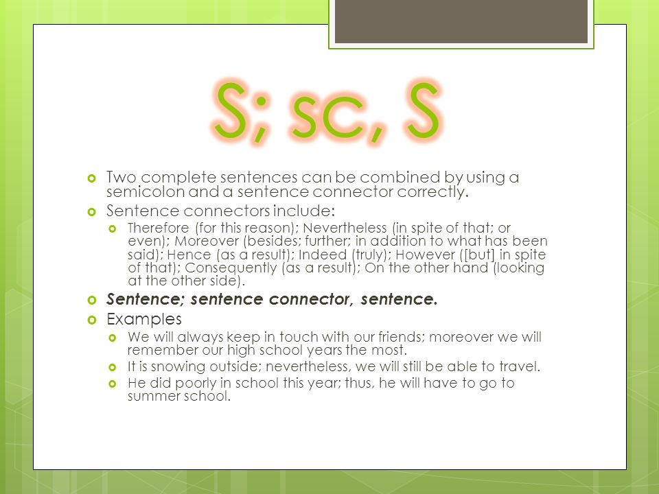  Two complete sentences can be combined by using a semicolon and a sentence connector correctly.  Sentence connectors include:  Therefore (for this