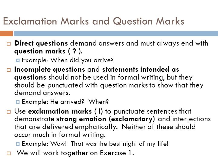 Exclamation Marks and Question Marks  Direct questions demand answers and must always end with question marks ( .