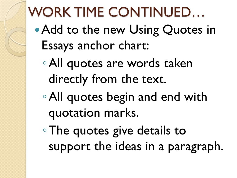 WORK TIME CONTINUED… Add to the new Using Quotes in Essays anchor chart: ◦ All quotes are words taken directly from the text.