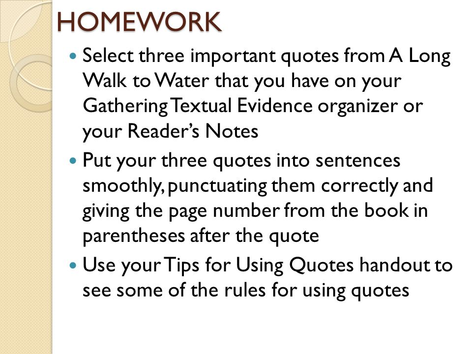 HOMEWORK Select three important quotes from A Long Walk to Water that you have on your Gathering Textual Evidence organizer or your Reader's Notes Put your three quotes into sentences smoothly, punctuating them correctly and giving the page number from the book in parentheses after the quote Use your Tips for Using Quotes handout to see some of the rules for using quotes