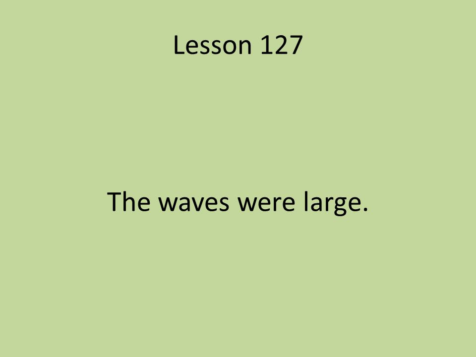 Lesson 127 The waves were large.