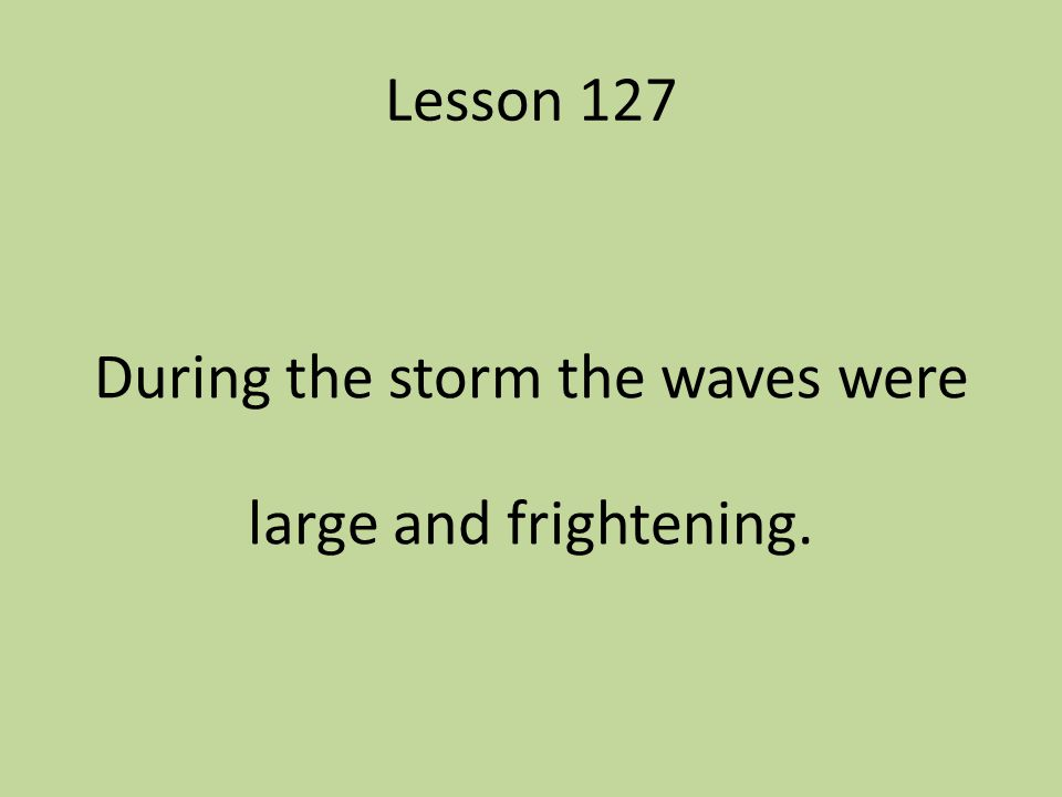 Lesson 127 During the storm the waves were large and frightening.