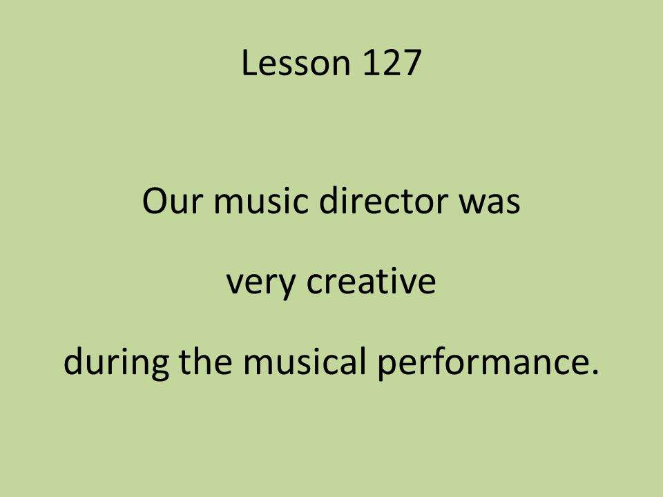 Lesson 127 Our music director was very creative during the musical performance.
