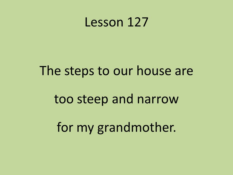 Lesson 127 The steps to our house are too steep and narrow for my grandmother.