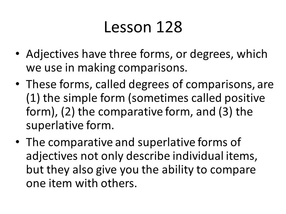 Lesson 128 Adjectives have three forms, or degrees, which we use in making comparisons. These forms, called degrees of comparisons, are (1) the simple