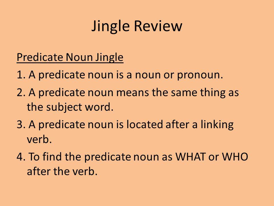Jingle Review Predicate Noun Jingle 1.A predicate noun is a noun or pronoun.