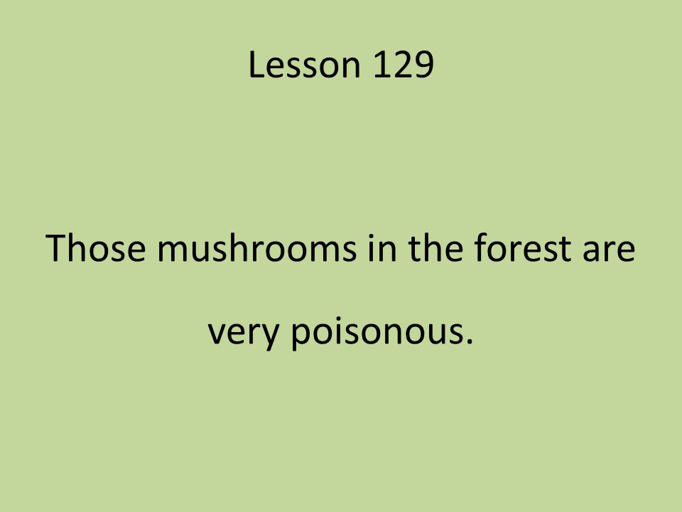 Lesson 129 Those mushrooms in the forest are very poisonous.