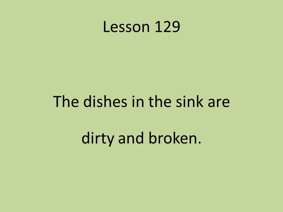 Lesson 129 The dishes in the sink are dirty and broken.