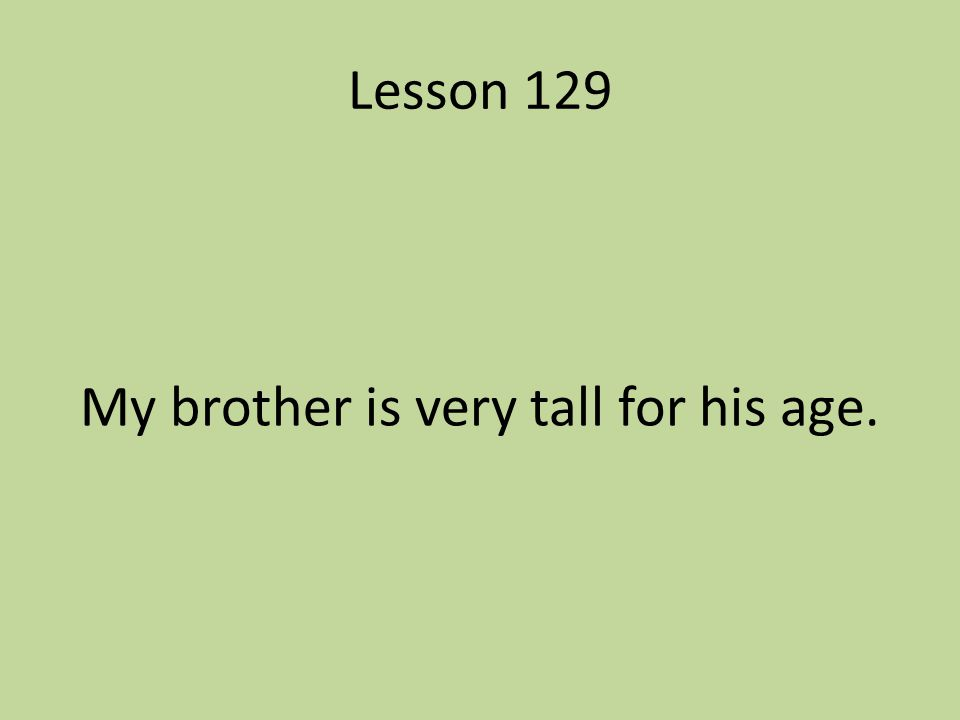 Lesson 129 My brother is very tall for his age.
