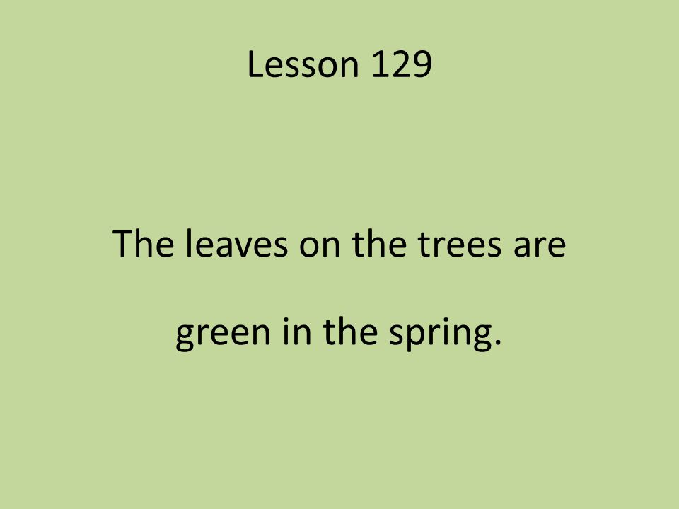 Lesson 129 The leaves on the trees are green in the spring.