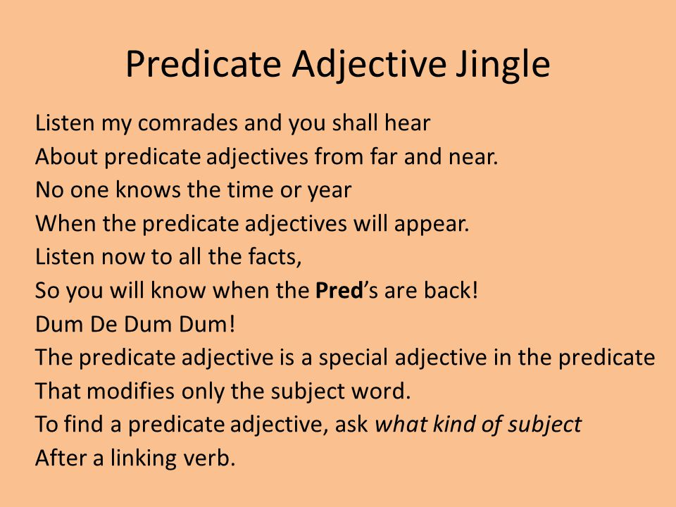 Predicate Adjective Jingle Listen my comrades and you shall hear About predicate adjectives from far and near. No one knows the time or year When the