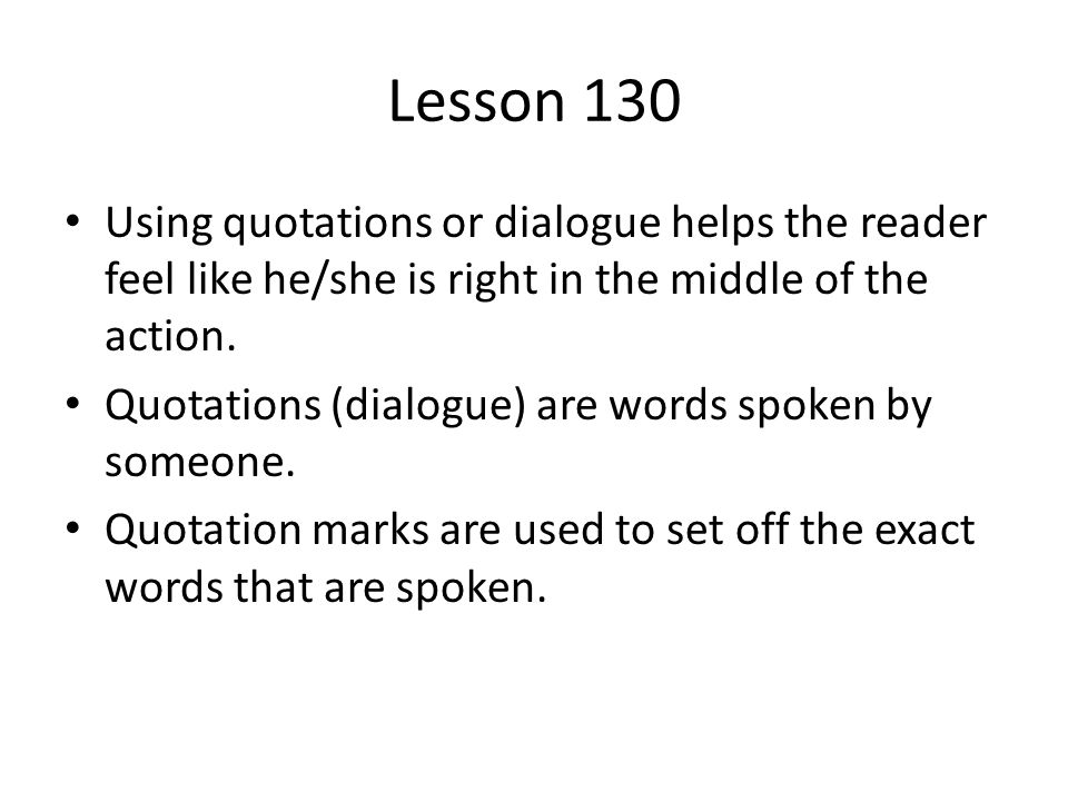 Lesson 130 Using quotations or dialogue helps the reader feel like he/she is right in the middle of the action. Quotations (dialogue) are words spoken