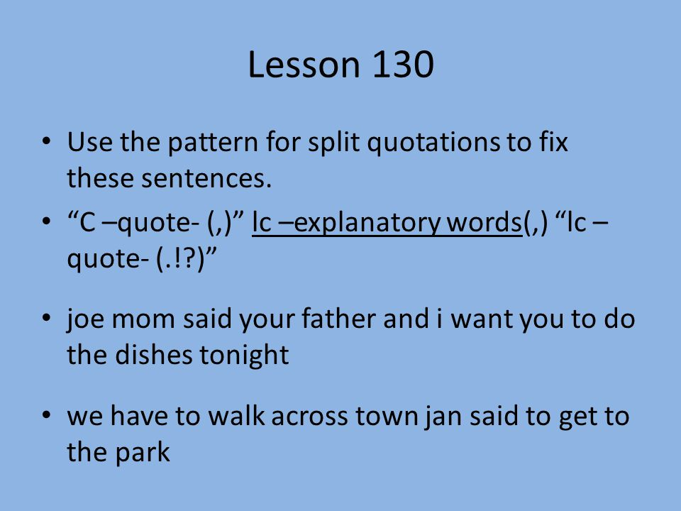 "Lesson 130 Use the pattern for split quotations to fix these sentences. ""C –quote- (,)"" lc –explanatory words(,) ""lc – quote- (.!?)"" joe mom said your"
