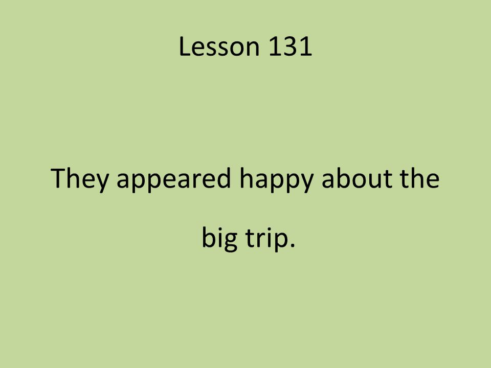 Lesson 131 They appeared happy about the big trip.