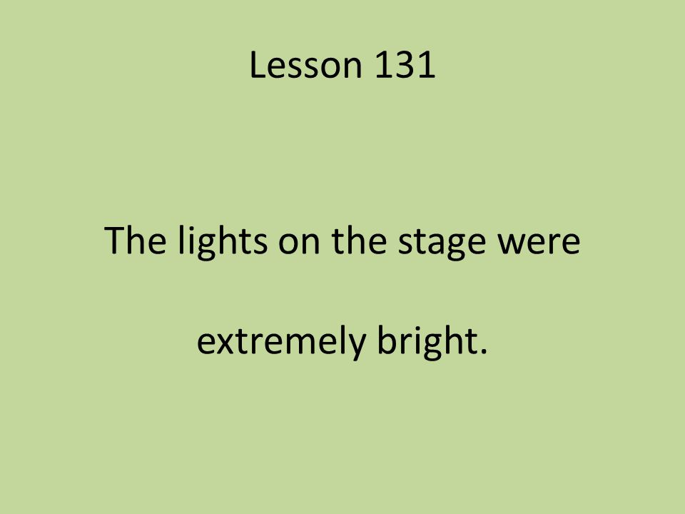 Lesson 131 The lights on the stage were extremely bright.