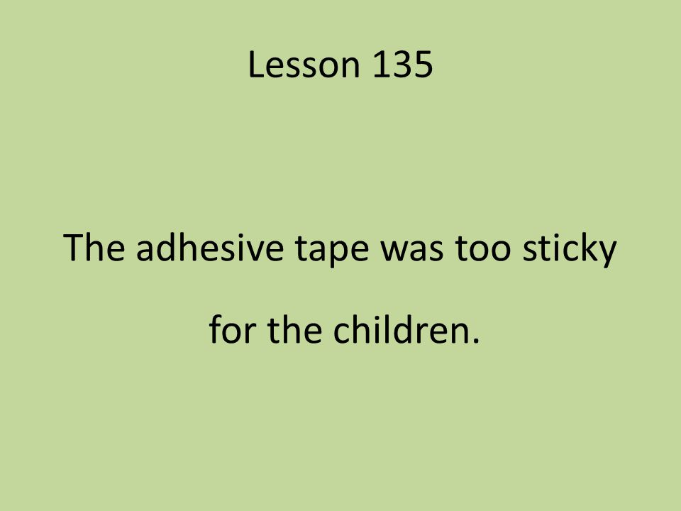 Lesson 135 The adhesive tape was too sticky for the children.