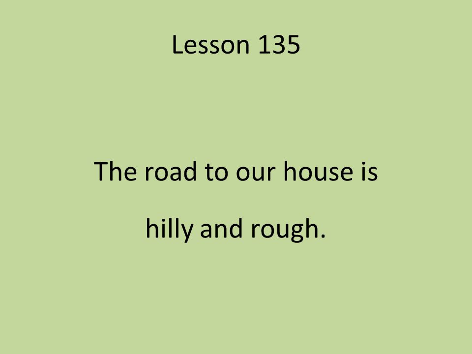 Lesson 135 The road to our house is hilly and rough.