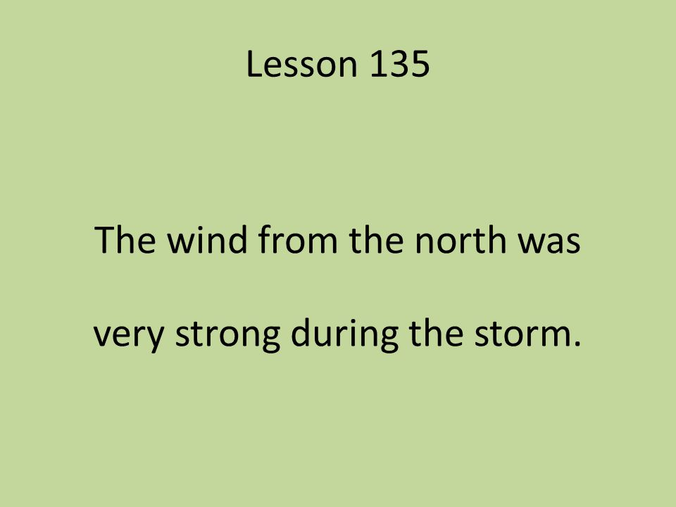 Lesson 135 The wind from the north was very strong during the storm.
