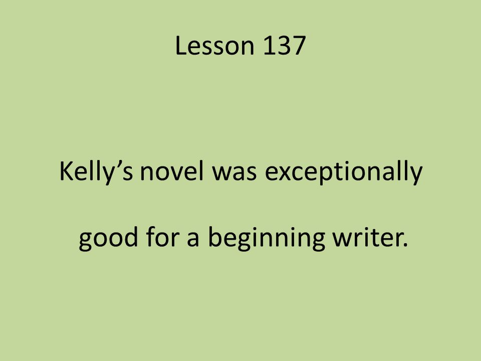 Lesson 137 Kelly's novel was exceptionally good for a beginning writer.