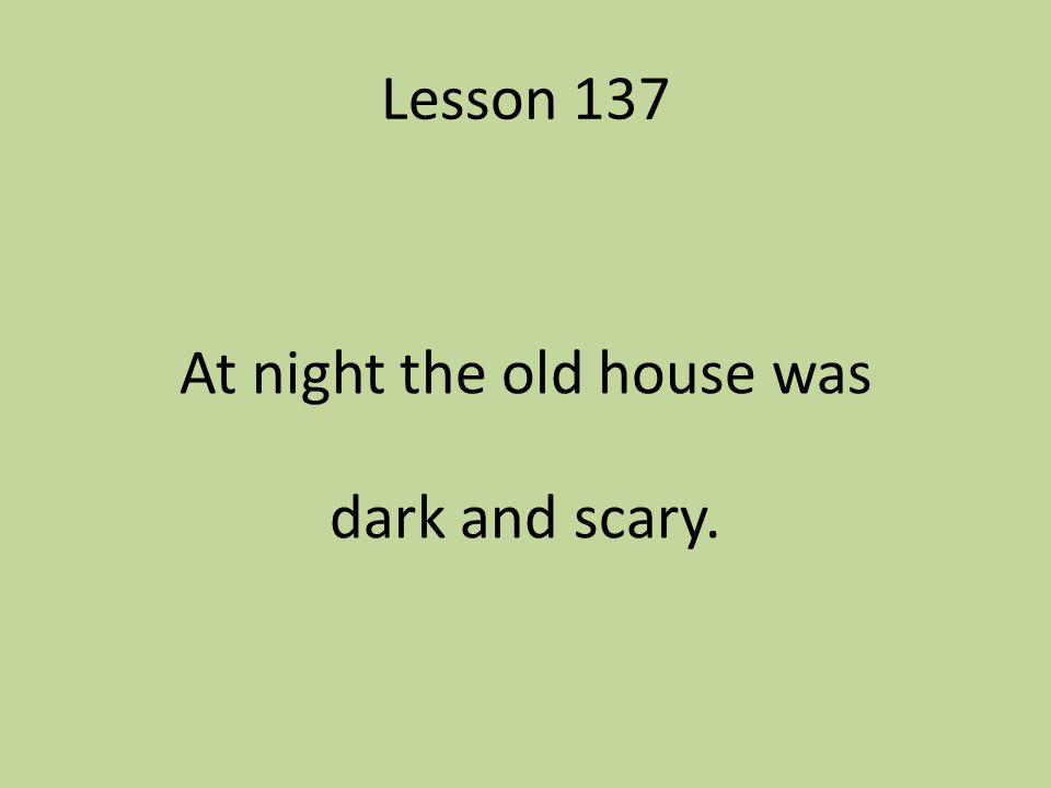 Lesson 137 At night the old house was dark and scary.