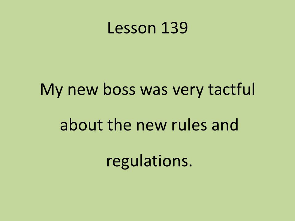 Lesson 139 My new boss was very tactful about the new rules and regulations.