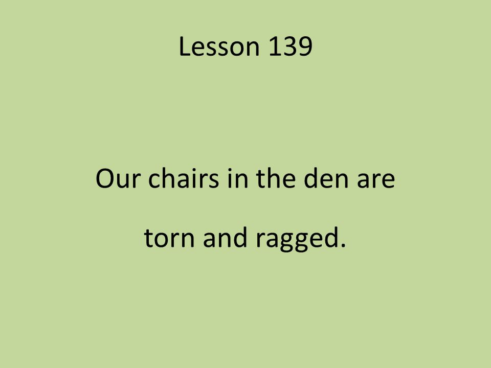 Lesson 139 Our chairs in the den are torn and ragged.