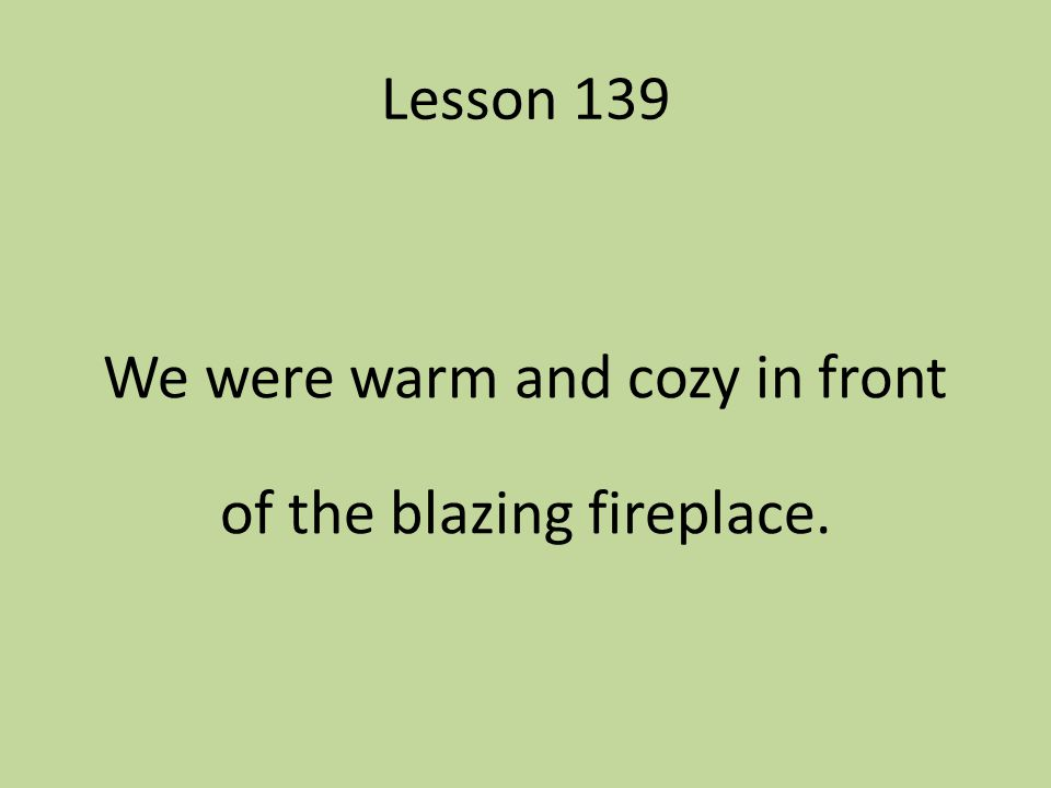 Lesson 139 We were warm and cozy in front of the blazing fireplace.