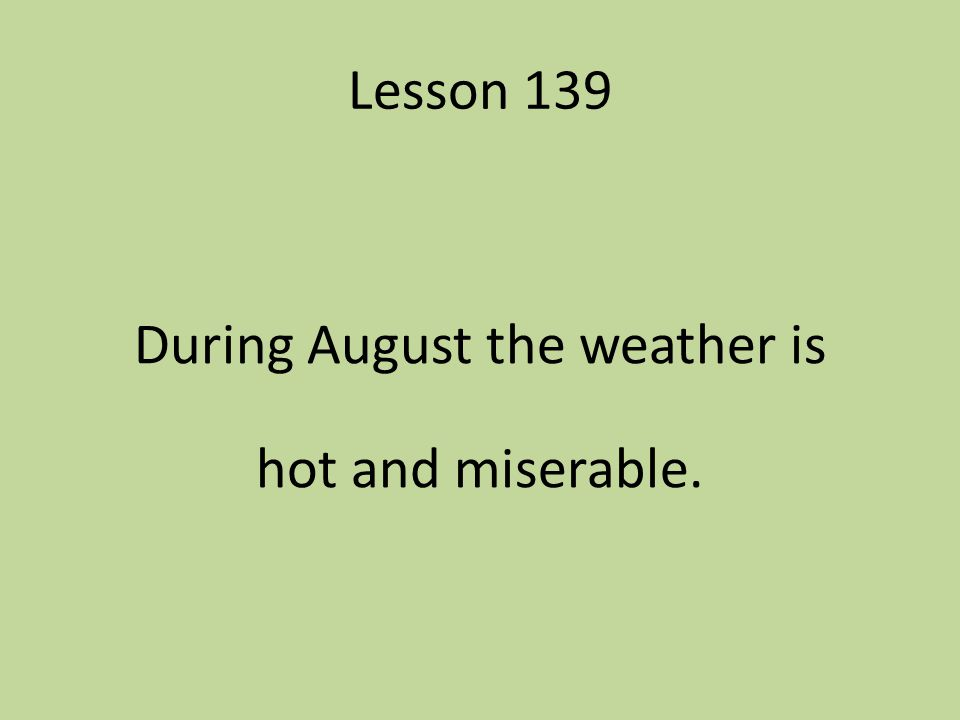 Lesson 139 During August the weather is hot and miserable.
