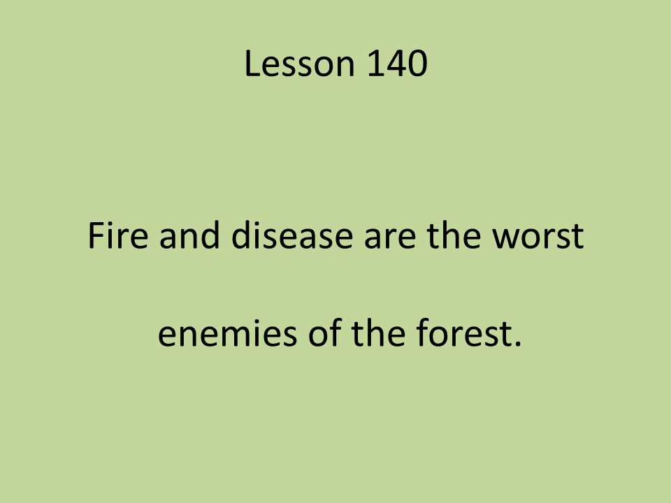 Lesson 140 Fire and disease are the worst enemies of the forest.