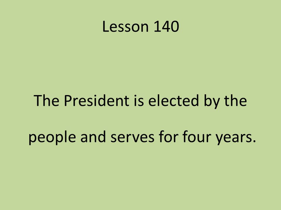 Lesson 140 The President is elected by the people and serves for four years.