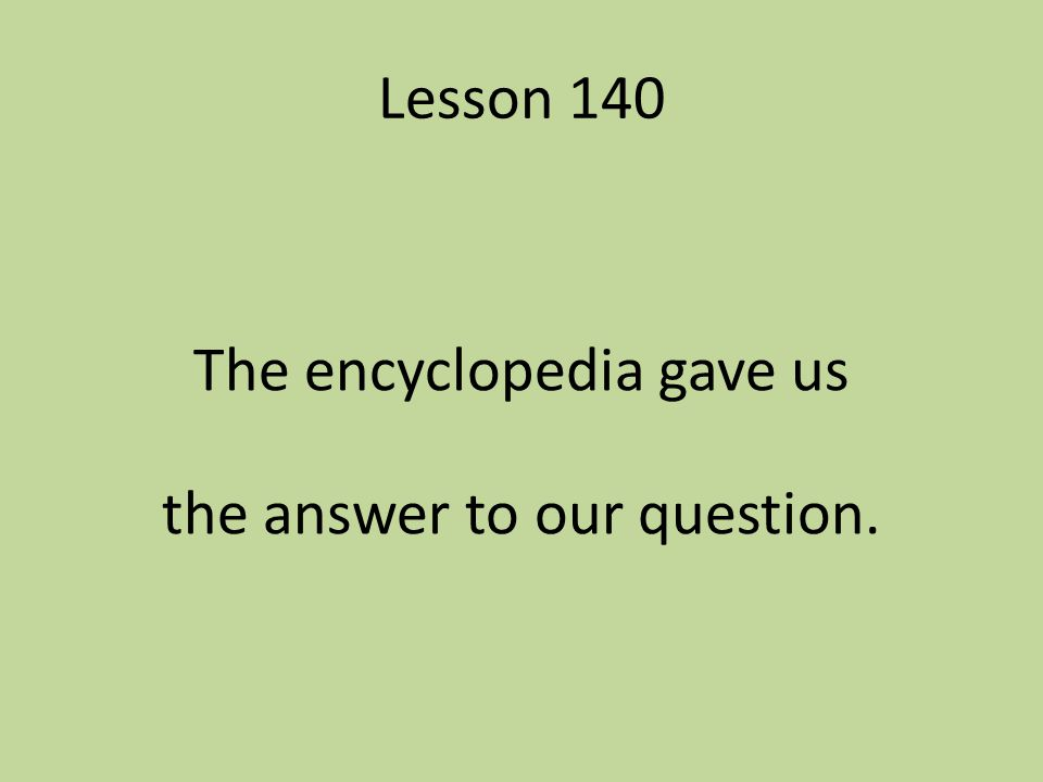 Lesson 140 The encyclopedia gave us the answer to our question.