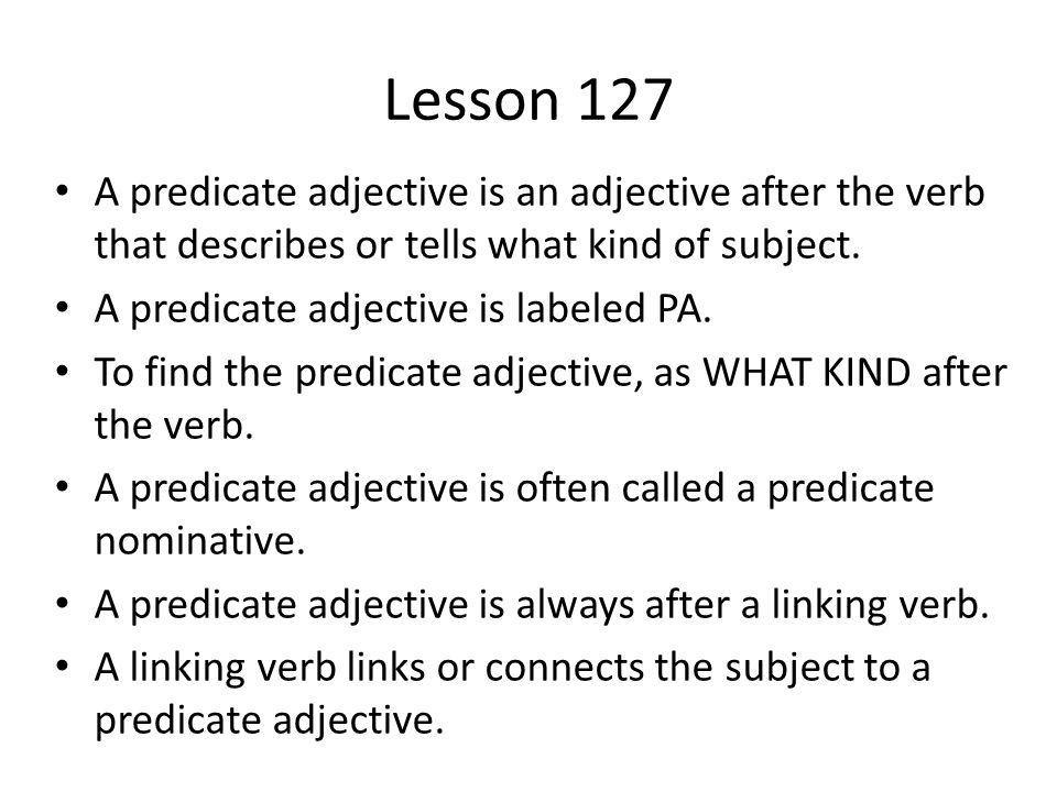 Lesson 127 A predicate adjective is an adjective after the verb that describes or tells what kind of subject. A predicate adjective is labeled PA. To
