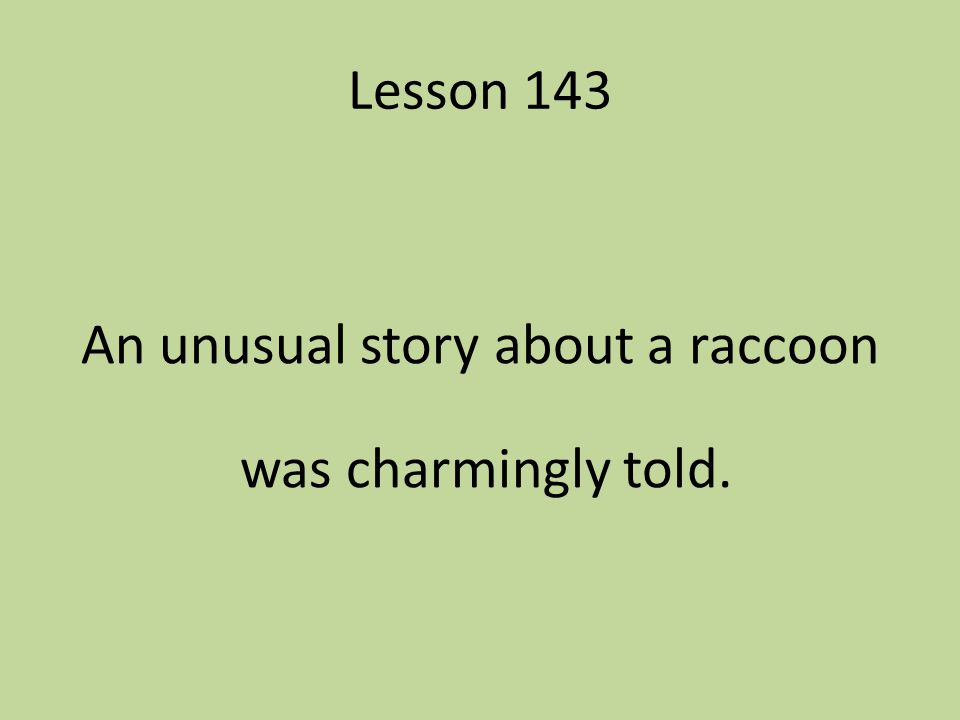 Lesson 143 An unusual story about a raccoon was charmingly told.