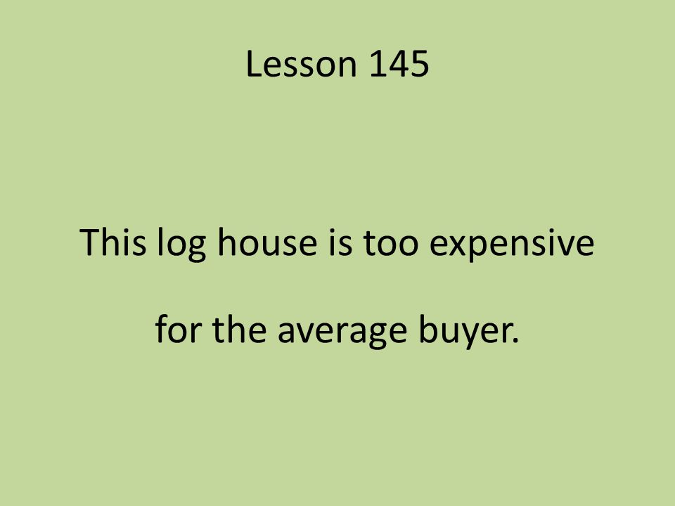 Lesson 145 This log house is too expensive for the average buyer.