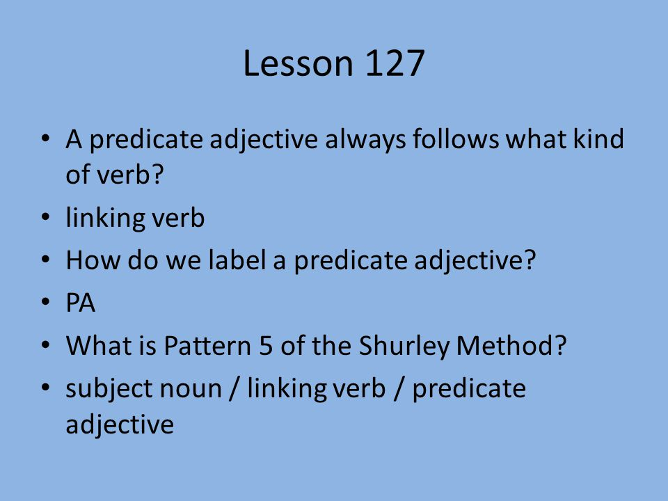 Lesson 127 A predicate adjective always follows what kind of verb? linking verb How do we label a predicate adjective? PA What is Pattern 5 of the Shu