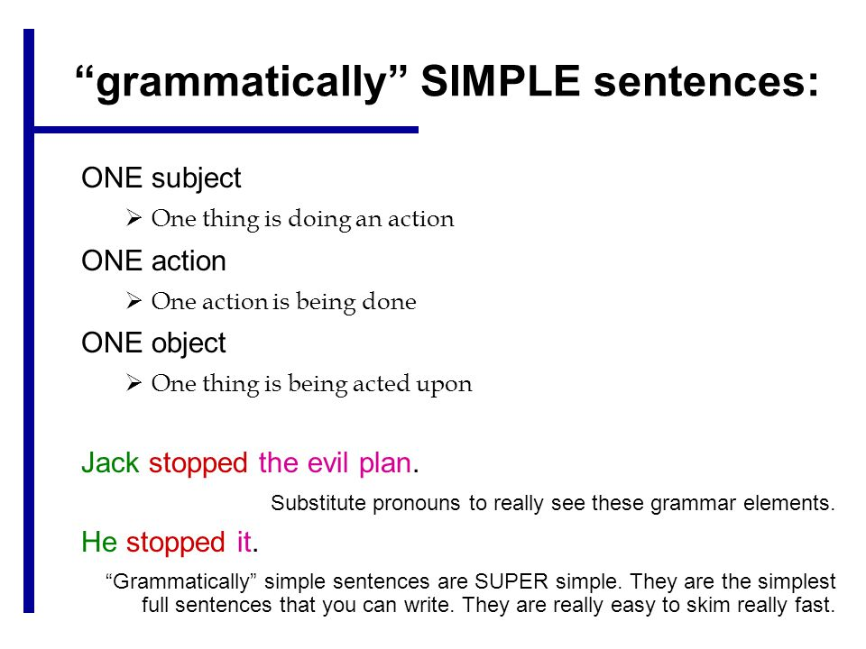 grammatically SIMPLE sentences: ONE subject  One thing is doing an action ONE action  One action is being done ONE object  One thing is being acted upon Jack stopped the evil plan.
