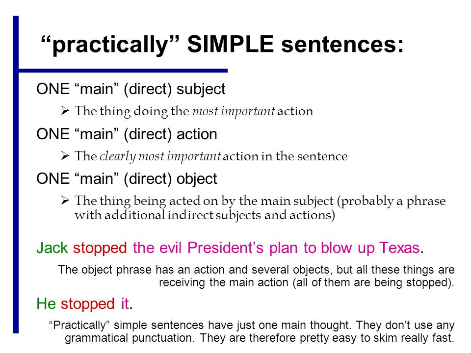 practically SIMPLE sentences: ONE main (direct) subject  The thing doing the most important action ONE main (direct) action  The clearly most important action in the sentence ONE main (direct) object  The thing being acted on by the main subject (probably a phrase with additional indirect subjects and actions) Jack stopped the evil President's plan to blow up Texas.