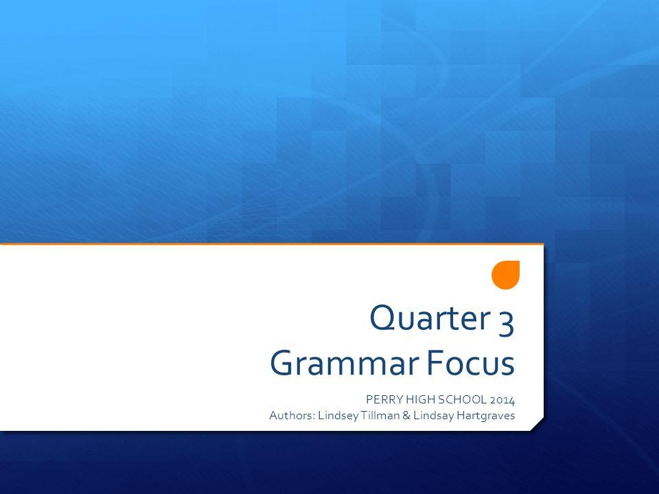 Quarter 3 Grammar Focus PERRY HIGH SCHOOL 2014 Authors: Lindsey Tillman & Lindsay Hartgraves