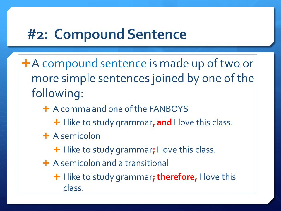 #2: Compound Sentence  A compound sentence is made up of two or more simple sentences joined by one of the following:  A comma and one of the FANBOY