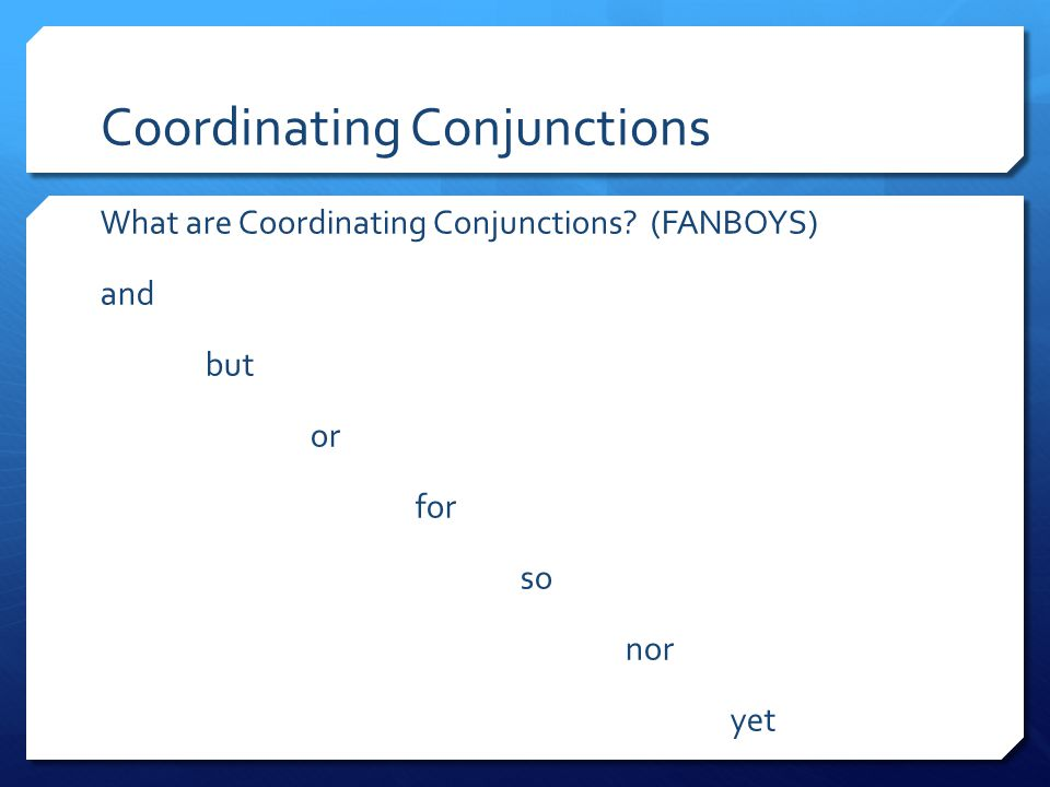 Coordinating Conjunctions What are Coordinating Conjunctions? (FANBOYS) and but or for so nor yet