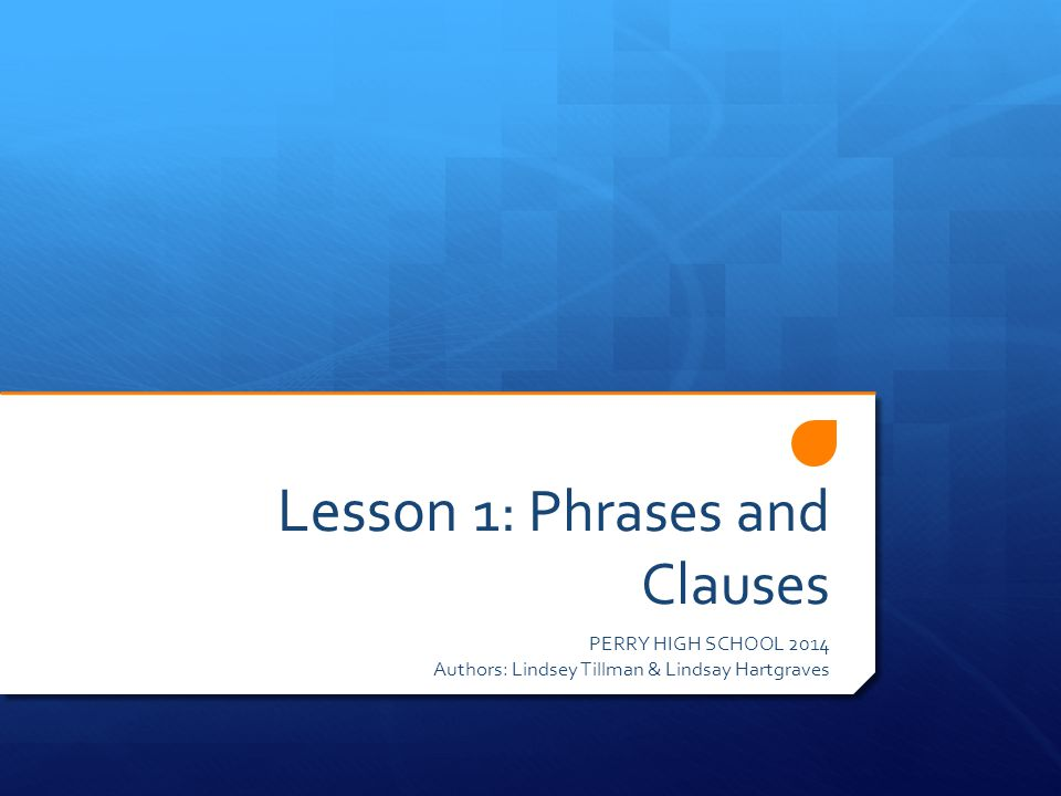 Lesson 1: Phrases and Clauses PERRY HIGH SCHOOL 2014 Authors: Lindsey Tillman & Lindsay Hartgraves